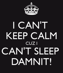 i-can-t-keep-calm-cuz-i-can-t-sleep-damnit